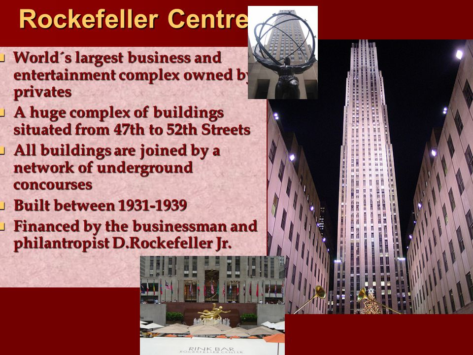 Rockefeller Centre World´s largest business and entertainment complex owned by privates World´s largest business and entertainment complex owned by privates A huge complex of buildings situated from 47th to 52th Streets A huge complex of buildings situated from 47th to 52th Streets All buildings are joined by a network of underground concourses All buildings are joined by a network of underground concourses Built between 1931-1939 Built between 1931-1939 Financed by the businessman and philantropist D.Rockefeller Jr.