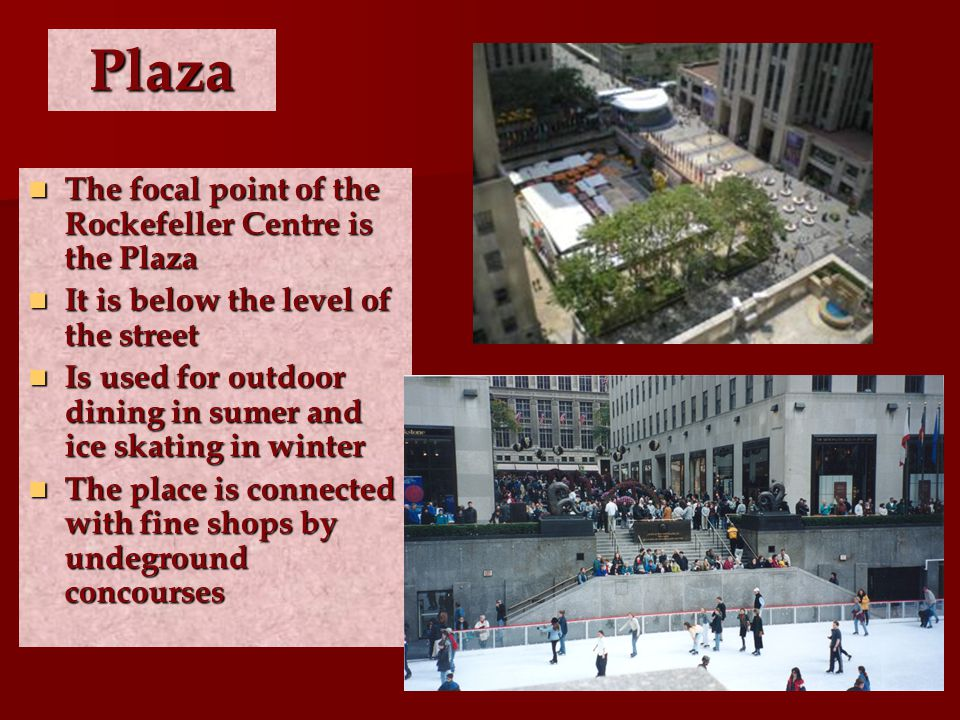 Plaza The focal point of the Rockefeller Centre is the Plaza The focal point of the Rockefeller Centre is the Plaza It is below the level of the stree