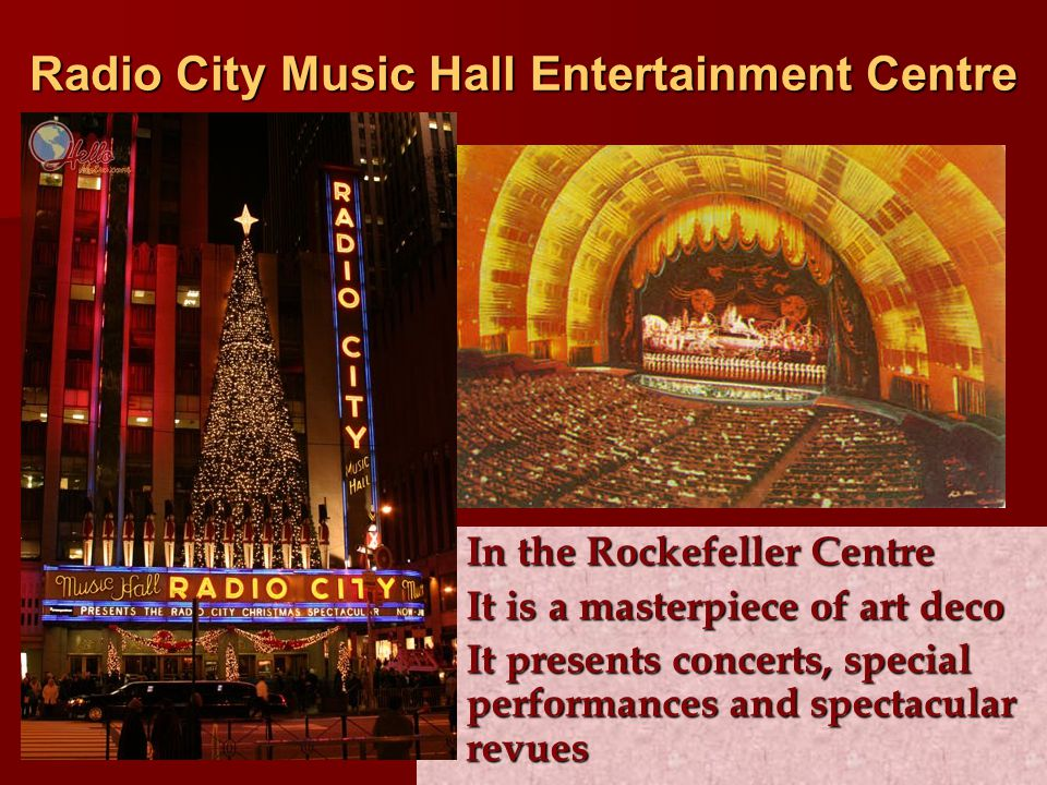 Radio City Music Hall Entertainment Centre In the Rockefeller Centre In the Rockefeller Centre It is a masterpiece of art deco It is a masterpiece of art deco It presents concerts, special performances and spectacular revues It presents concerts, special performances and spectacular revues