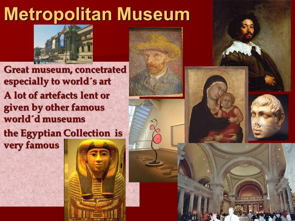 Metropolitan Museum Great museum, concetrated especially to world´s art Great museum, concetrated especially to world´s art A lot of artefacts lent or given by other famous world´d museums A lot of artefacts lent or given by other famous world´d museums the Egyptian Collection is very famous the Egyptian Collection is very famous