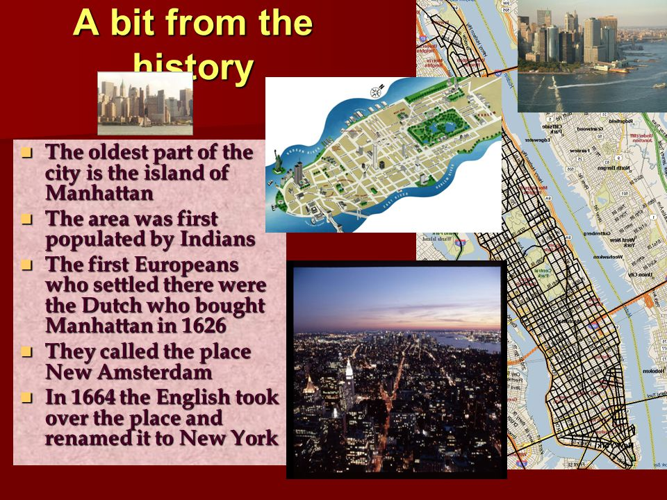 A bit from the history The oldest part of the city is the island of Manhattan The oldest part of the city is the island of Manhattan The area was firs