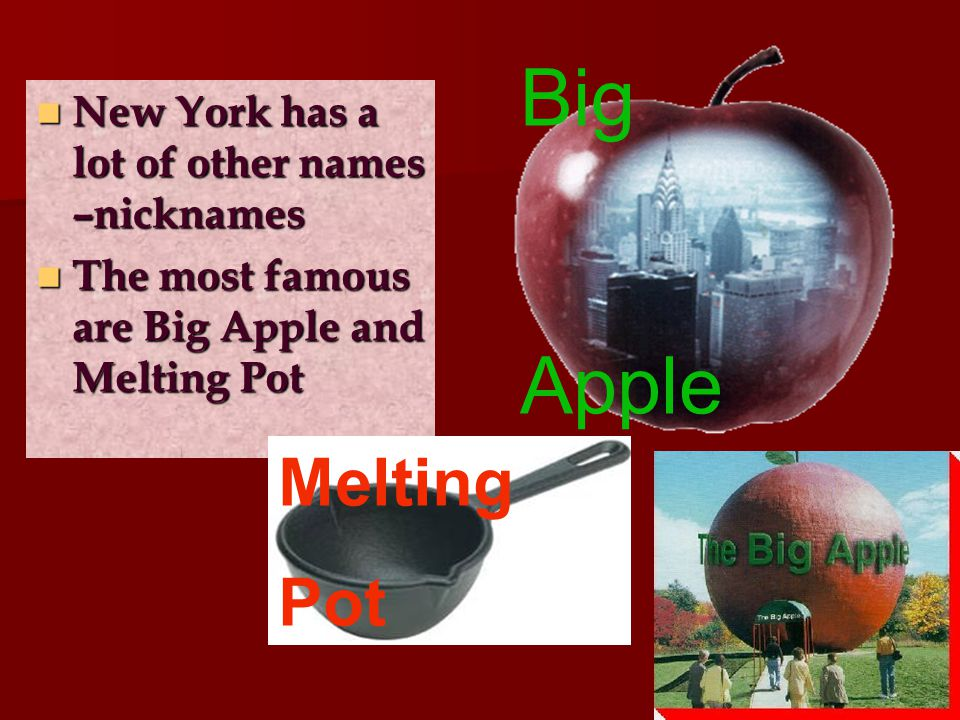 New York has a lot of other names –nicknames New York has a lot of other names –nicknames The most famous are Big Apple and Melting Pot The most famous are Big Apple and Melting Pot Big Apple Melting Pot