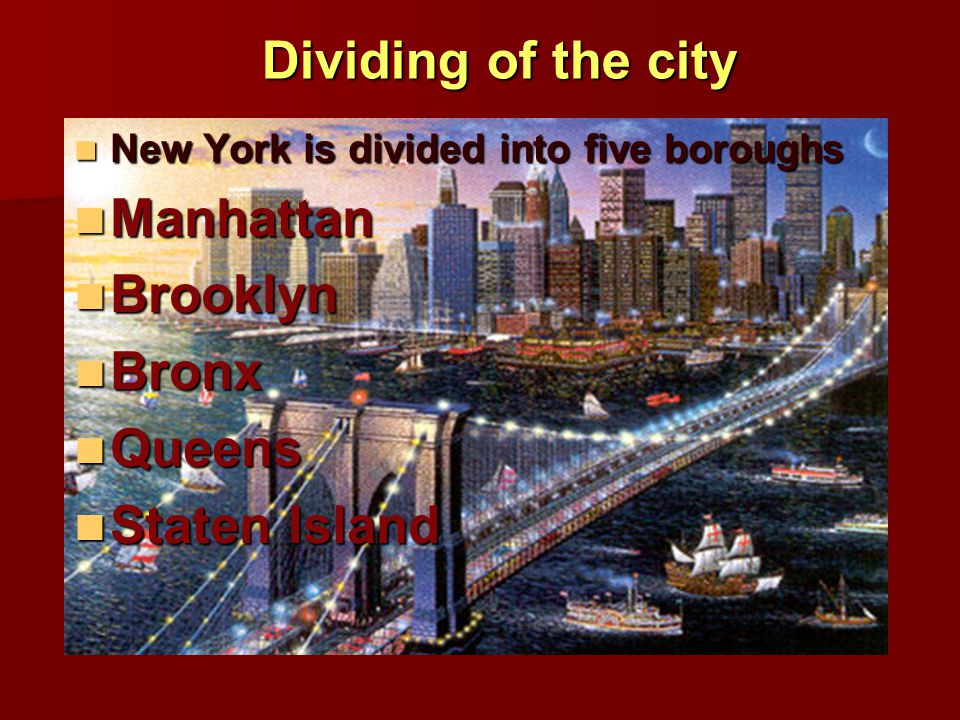 Dividing of the city New York is divided into five boroughs New York is divided into five boroughs Manhattan Manhattan Brooklyn Brooklyn Bronx Bronx Queens Queens Staten Island Staten Island