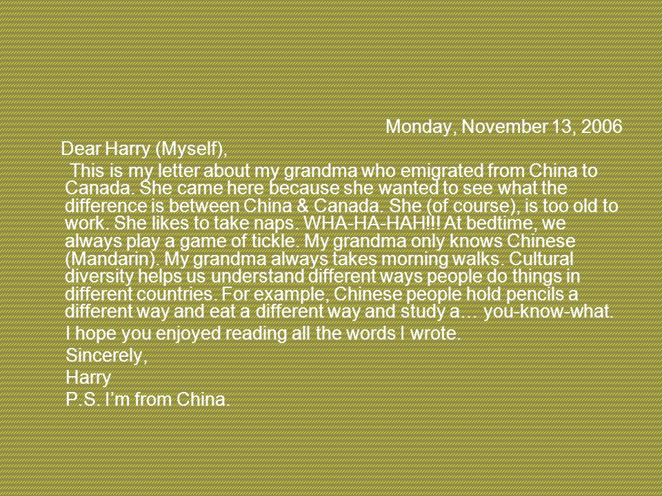 Monday, November 13, 2006 Dear Harry (Myself), This is my letter about my grandma who emigrated from China to Canada. She came here because she wanted