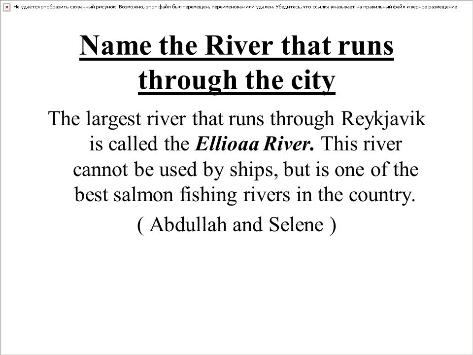 Name the River that runs through the city The largest river that runs through Reykjavik is called the Ellioaa River.