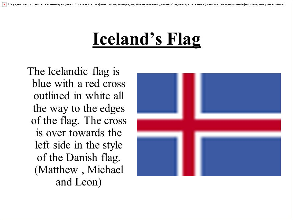 Iceland's Flag The Icelandic flag is blue with a red cross outlined in white all the way to the edges of the flag.