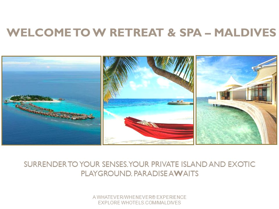WELCOME TO W RETREAT & SPA – MALDIVES SURRENDER TO YOUR SENSES. YOUR PRIVATE ISLAND AND EXOTIC PLAYGROUND. PARADISE AWAITS A WHATEVER/WHENEVER® EXPERI