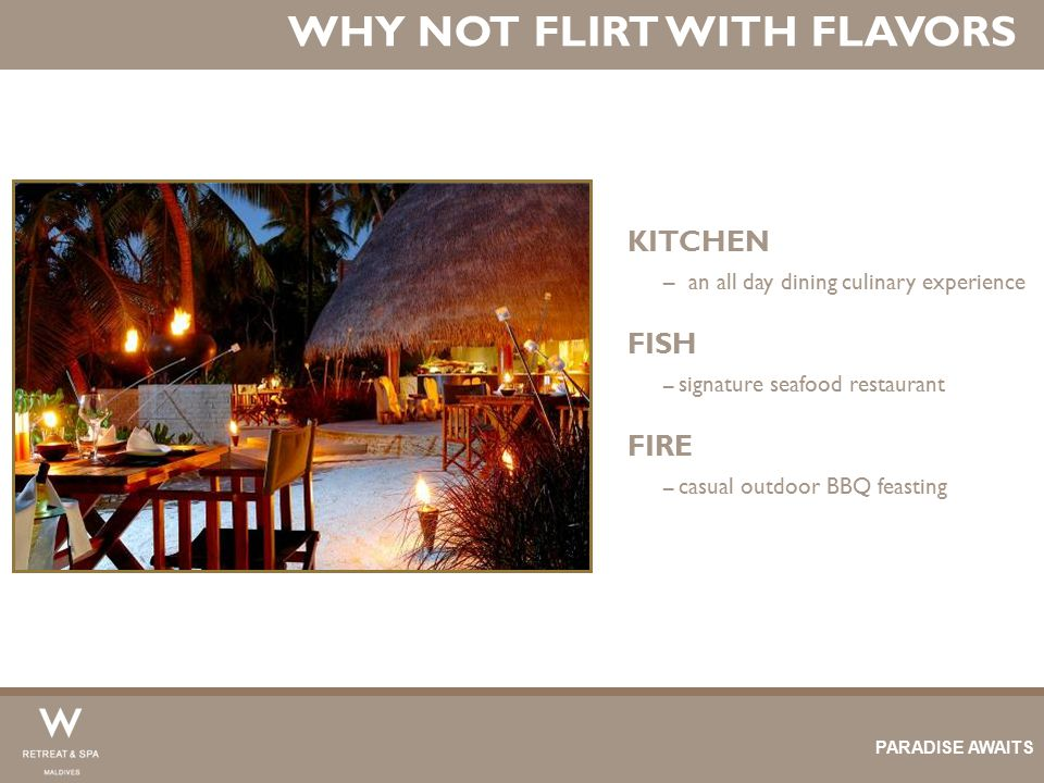 WHY NOT FLIRT WITH FLAVORS KITCHEN – an all day dining culinary experience FISH – signature seafood restaurant FIRE – casual outdoor BBQ feasting PARA