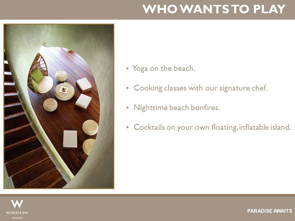WHO WANTS TO PLAY Yoga on the beach. Cooking classes with our signature chef. Nighttime beach bonfires. Cocktails on your own floating, inflatable isl