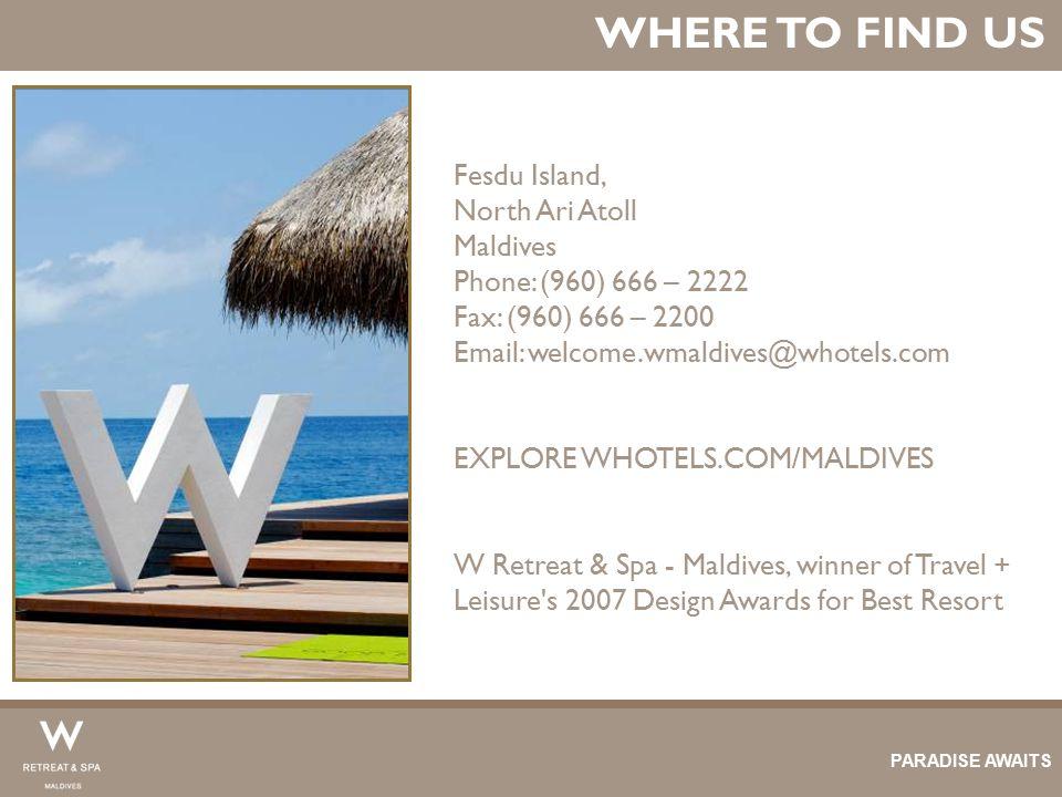 WHERE TO FIND US Fesdu Island, North Ari Atoll Maldives Phone: (960) 666 – 2222 Fax: (960) 666 – 2200 Email: welcome.wmaldives@whotels.com EXPLORE WHO
