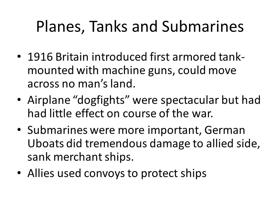 Planes, Tanks and Submarines 1916 Britain introduced first armored tank- mounted with machine guns, could move across no man's land.
