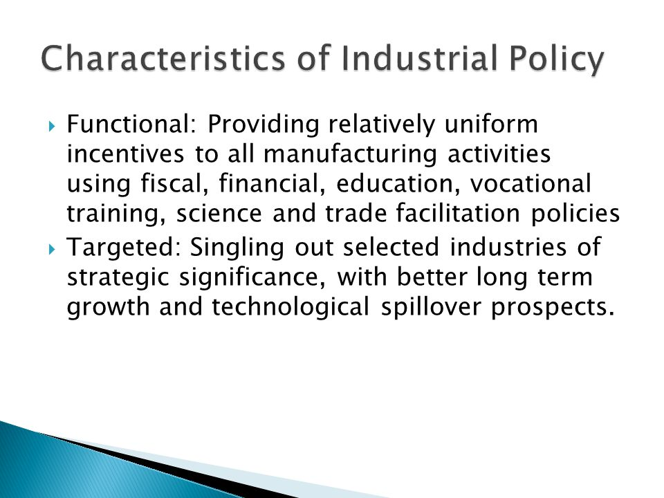  Mainly functional in the 1960s when developing light industries  Increasingly targeted in the 1970s through the 1980s when creating transport, chemical, ferrous metal and engineering industries  Reverting to mainly functional policies after mid 1980s  State sector played lead role in metals and chemicals sectors; private sector in others.