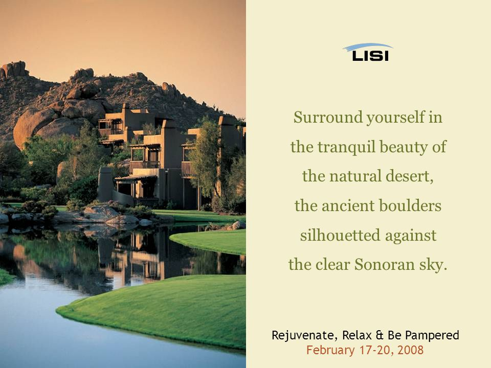 Rejuvenate, Relax & Be Pampered February 17-20, 2008 Surround yourself in the tranquil beauty of the natural desert, the ancient boulders silhouetted against the clear Sonoran sky.