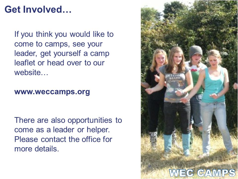 Get Involved… If you think you would like to come to camps, see your leader, get yourself a camp leaflet or head over to our website… www.weccamps.org There are also opportunities to come as a leader or helper.