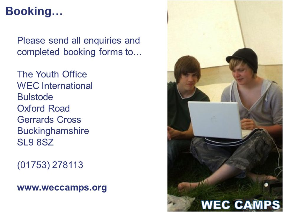 Booking… Please send all enquiries and completed booking forms to… The Youth Office WEC International Bulstode Oxford Road Gerrards Cross Buckinghamshire SL9 8SZ (01753) 278113 www.weccamps.org