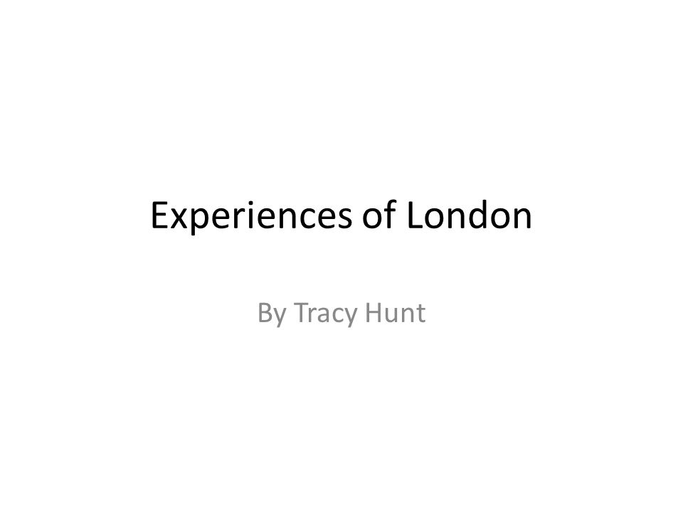 Experiences of London By Tracy Hunt