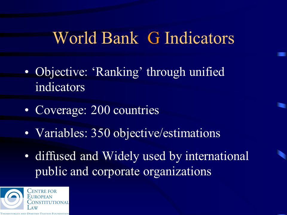 World Bank G Indicators Objective: 'Ranking' through unified indicators Coverage: 200 countries Variables: 350 objective/estimations diffused and Widely used by international public and corporate organizations