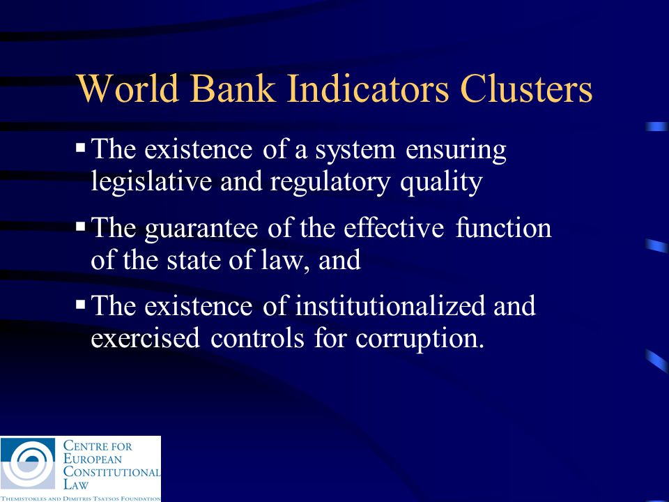 World Bank Indicators Clusters  The existence of a system ensuring legislative and regulatory quality  The guarantee of the effective function of the state of law, and  The existence of institutionalized and exercised controls for corruption.