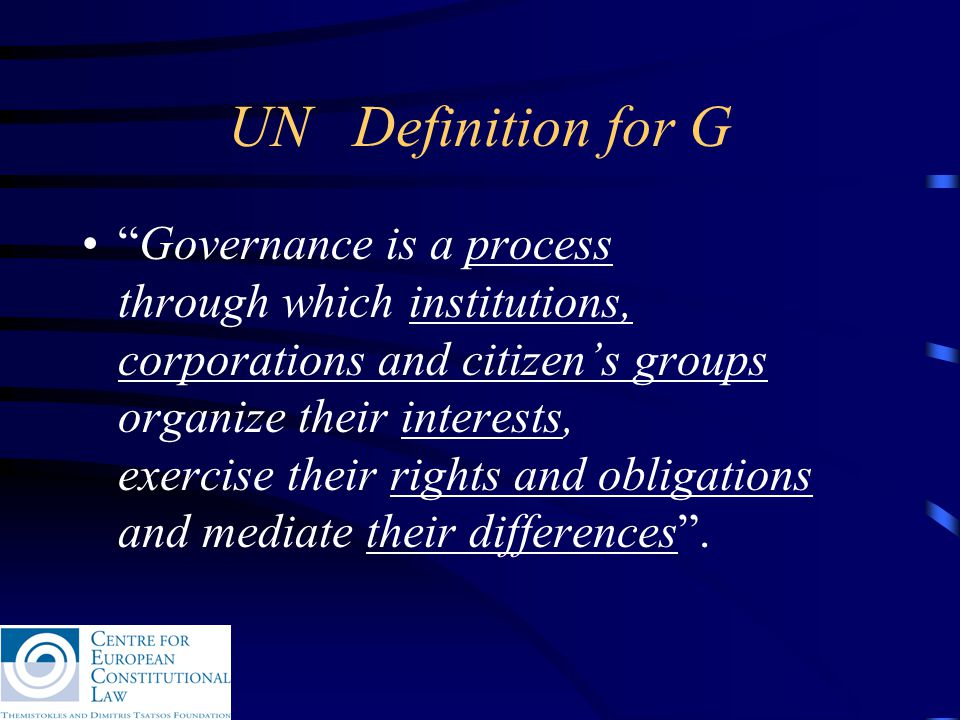 UN Definition for G Governance is a process through which institutions, corporations and citizen's groups organize their interests, exercise their rights and obligations and mediate their differences .