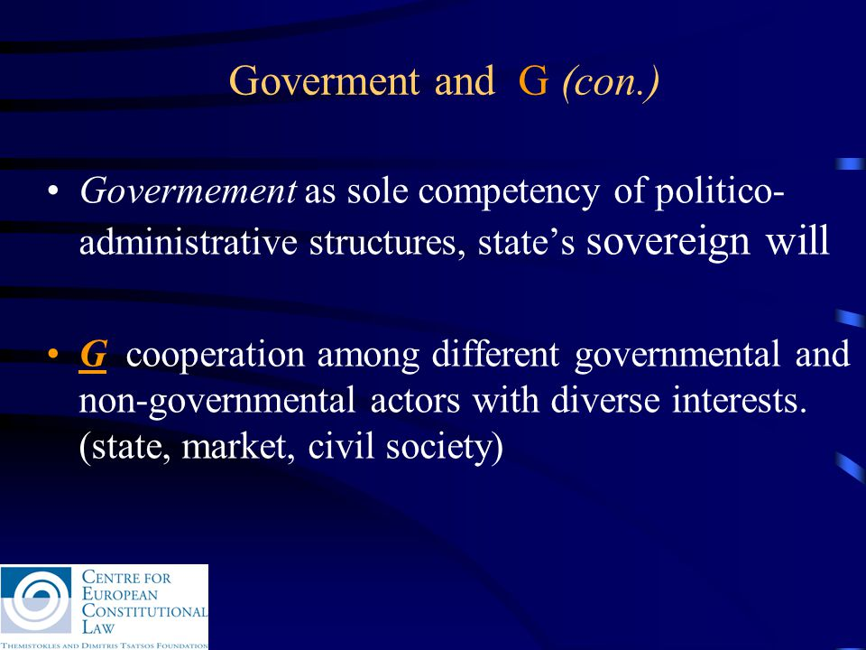 Goverment and G (con.) Govermement as sole competency of politico- administrative structures, state's sovereign will G cooperation among different governmental and non-governmental actors with diverse interests.