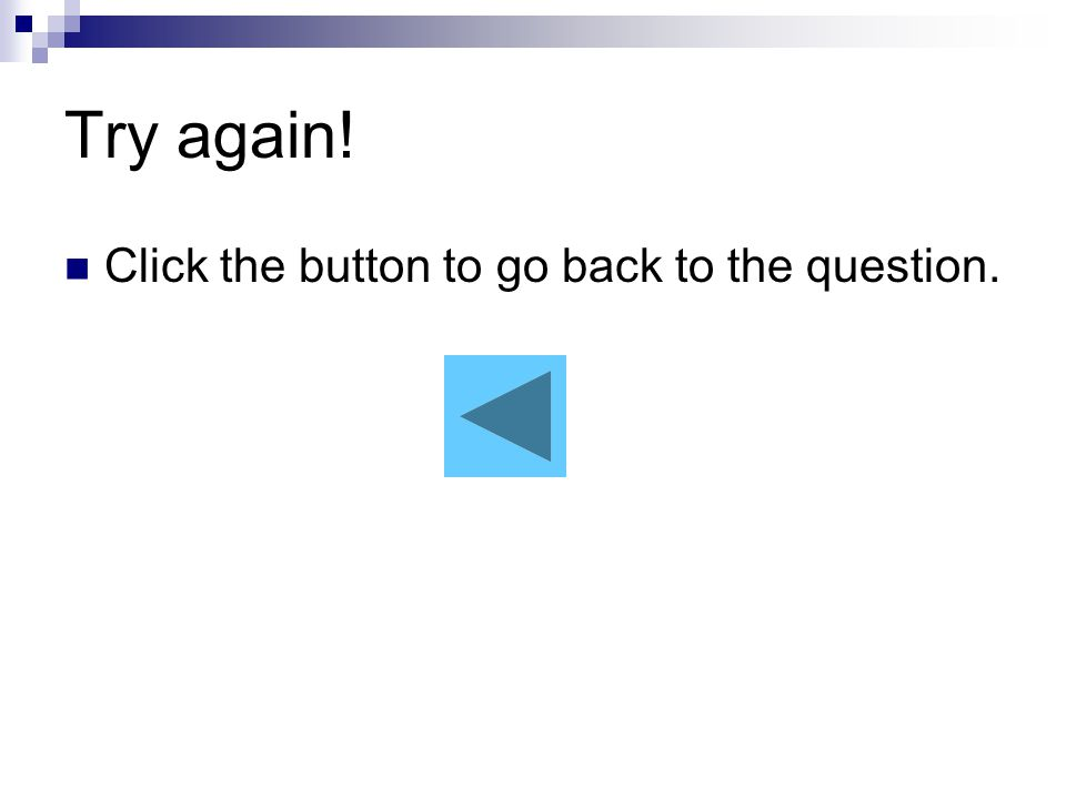 Try again! Click the button to go back to the question.