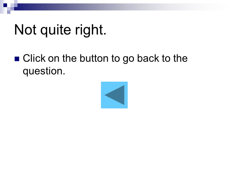 Not quite right Click on the button to go back to the question.
