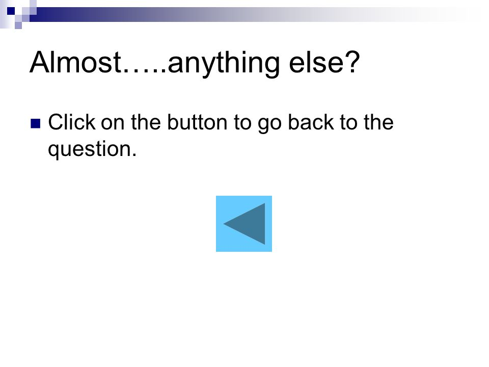 Almost…..anything else Click on the button to go back to the question.