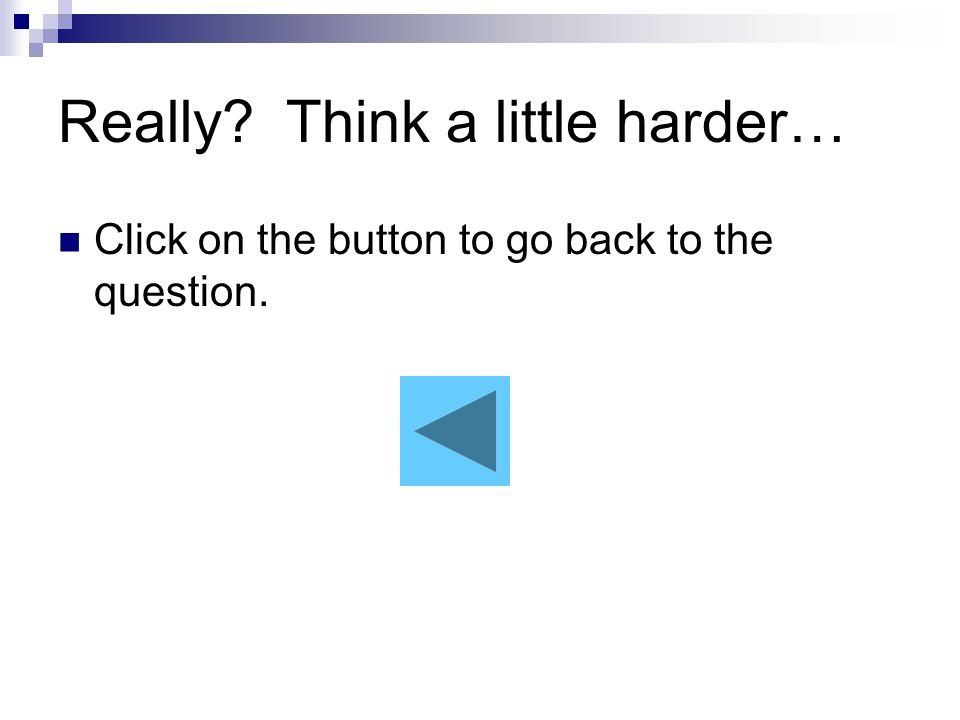 Really Think a little harder… Click on the button to go back to the question.