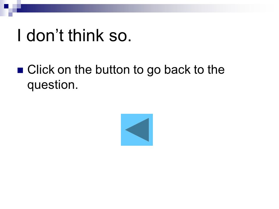 I don't think so. Click on the button to go back to the question.