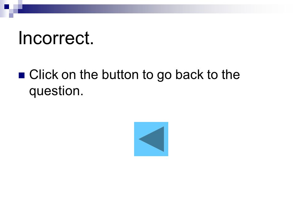 Incorrect. Click on the button to go back to the question.