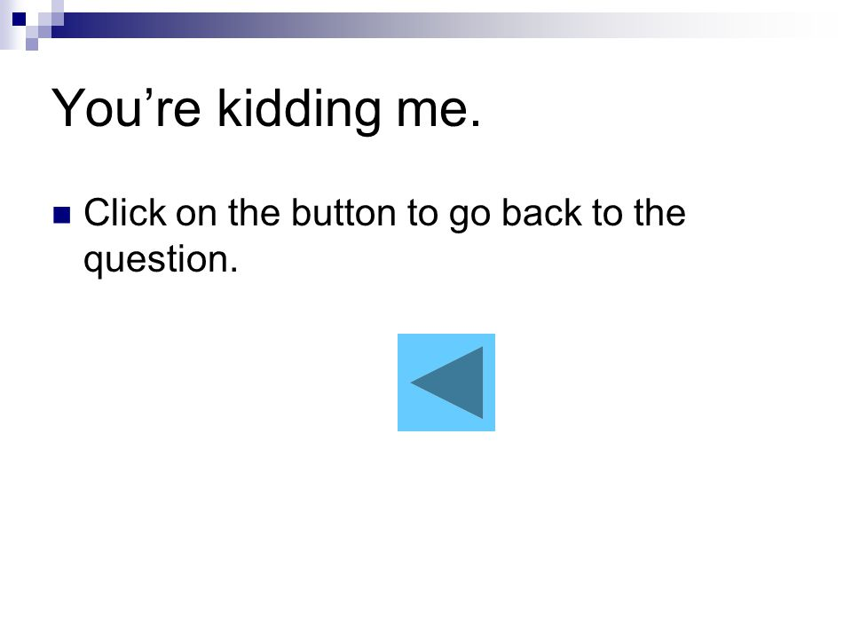 You're kidding me. Click on the button to go back to the question.