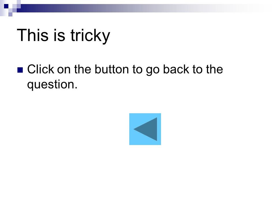 This is tricky Click on the button to go back to the question.