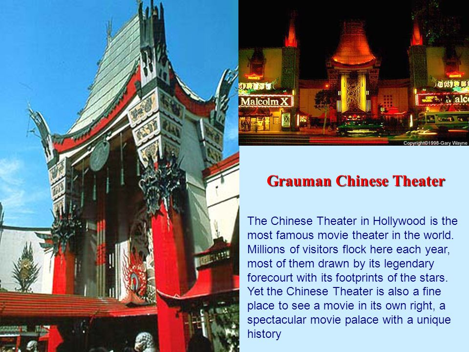 The Chinese Theater in Hollywood is the most famous movie theater in the world.