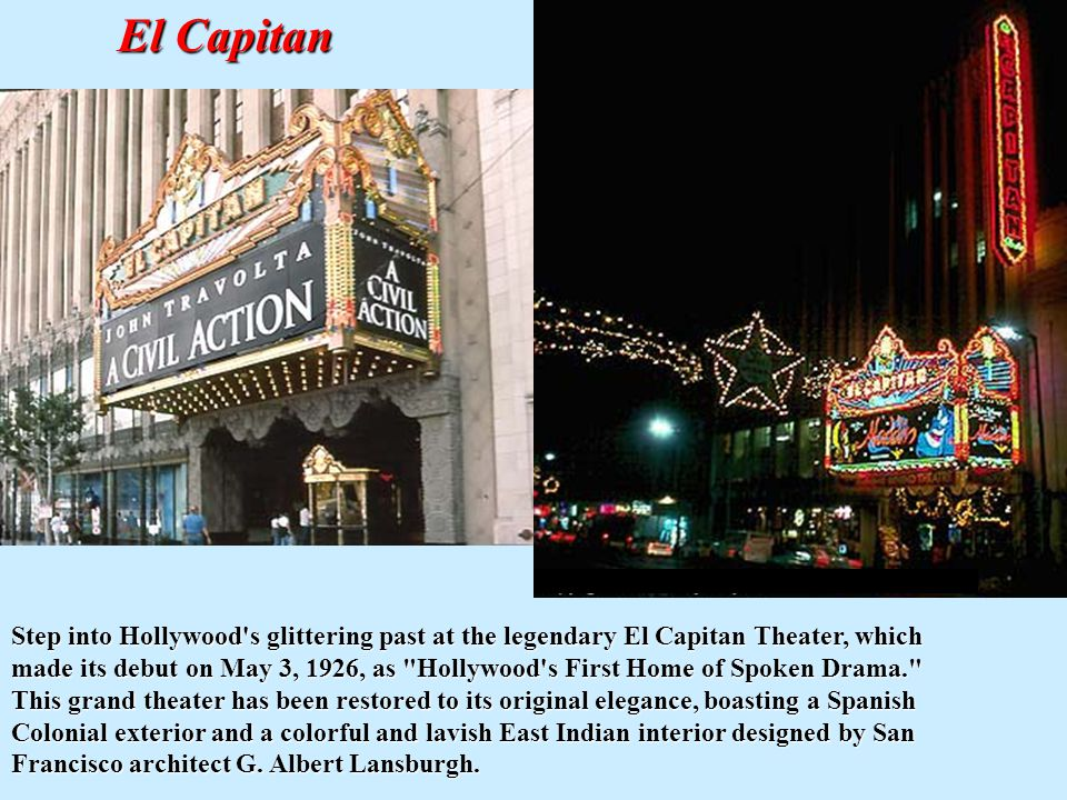 El Capitan Step into Hollywood s glittering past at the legendary El Capitan Theater, which made its debut on May 3, 1926, as Hollywood s First Home of Spoken Drama. This grand theater has been restored to its original elegance, boasting a Spanish Colonial exterior and a colorful and lavish East Indian interior designed by San Francisco architect G.