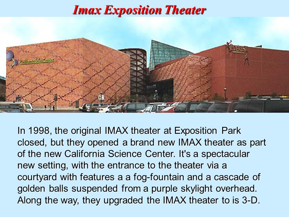 In 1998, the original IMAX theater at Exposition Park closed, but they opened a brand new IMAX theater as part of the new California Science Center.