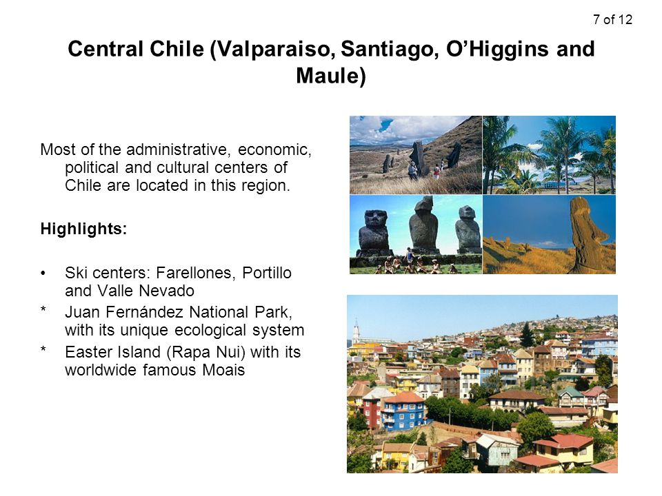Central Chile (Valparaiso, Santiago, O'Higgins and Maule) Most of the administrative, economic, political and cultural centers of Chile are located in this region.