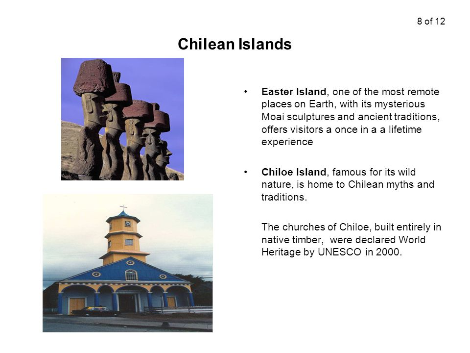 Chilean Islands Easter Island, one of the most remote places on Earth, with its mysterious Moai sculptures and ancient traditions, offers visitors a once in a a lifetime experience Chiloe Island, famous for its wild nature, is home to Chilean myths and traditions.