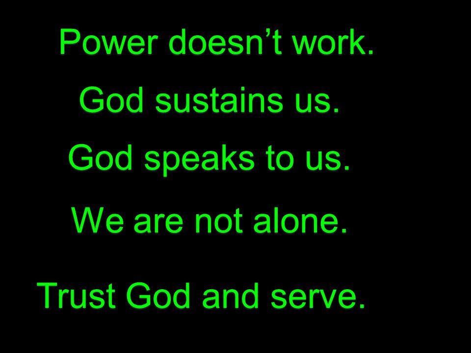 Power doesn't work. God sustains us. We are not alone. God speaks to us. Trust God and serve.