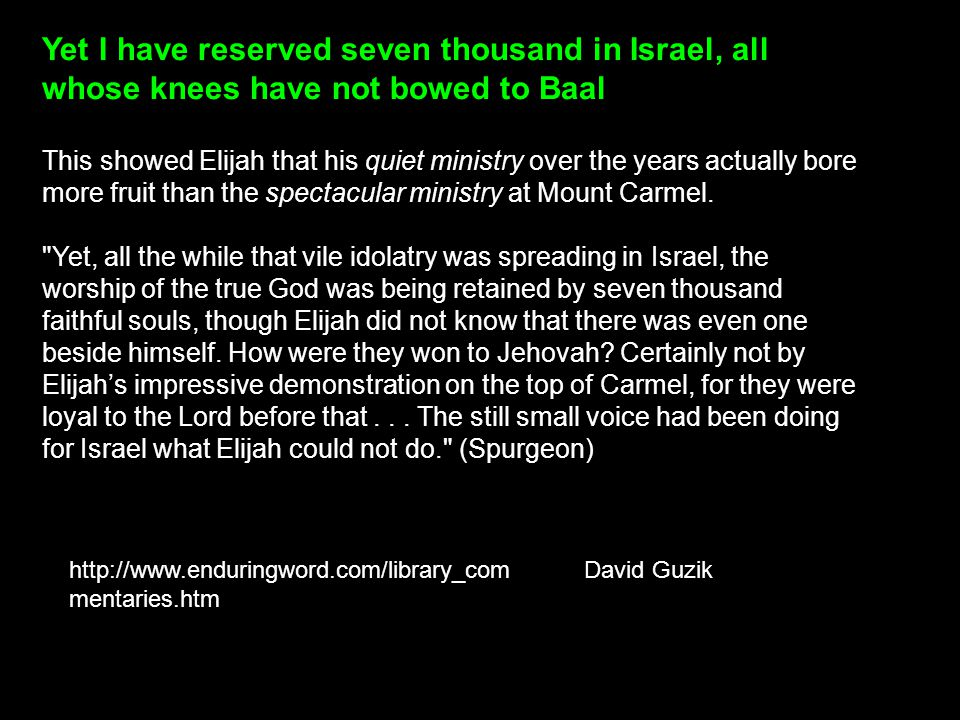 Yet I have reserved seven thousand in Israel, all whose knees have not bowed to Baal This showed Elijah that his quiet ministry over the years actuall
