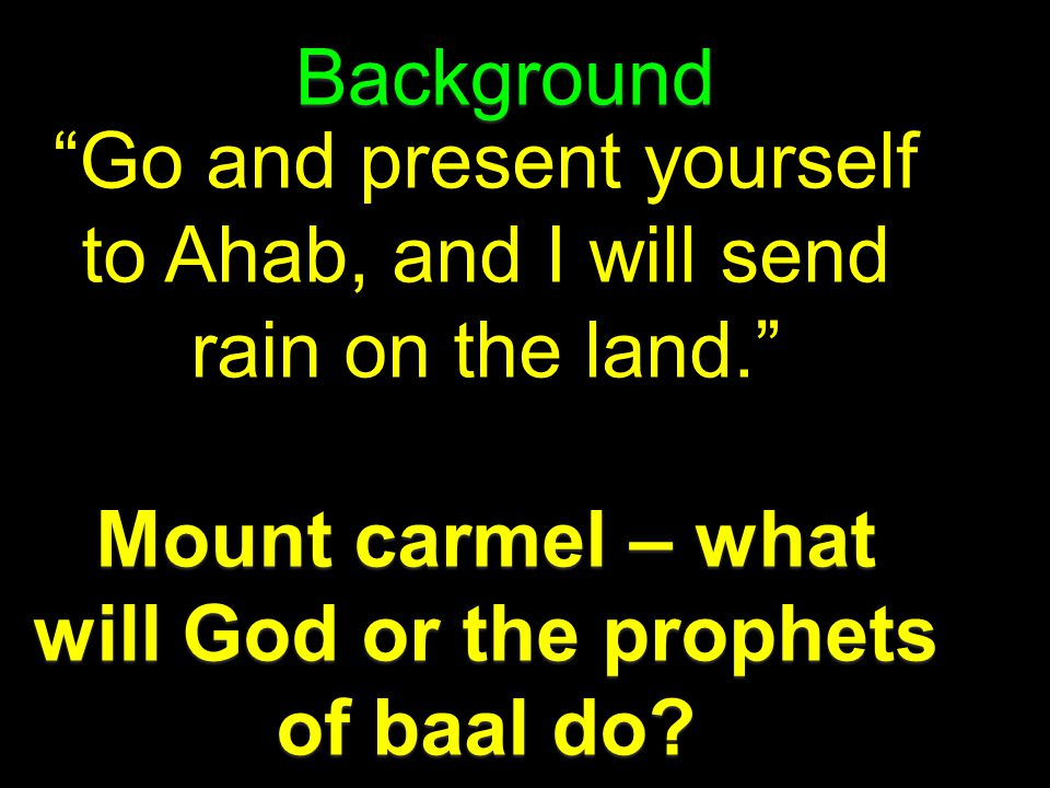 Background Go and present yourself to Ahab, and I will send rain on the land. Mount carmel – what will God or the prophets of baal do?
