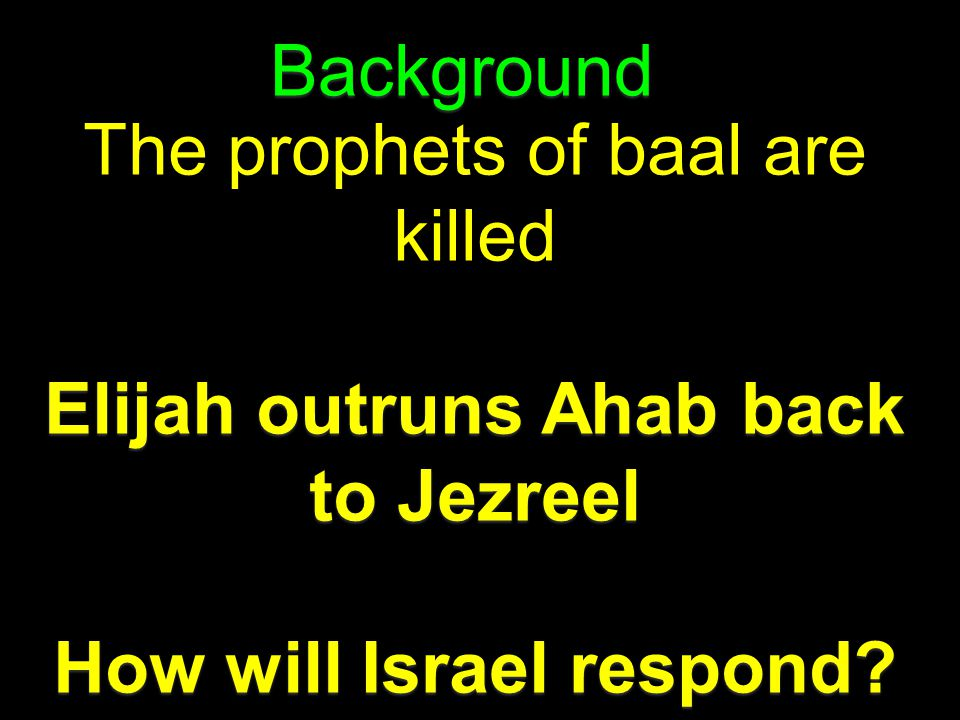 Background The prophets of baal are killed Elijah outruns Ahab back to Jezreel How will Israel respond?