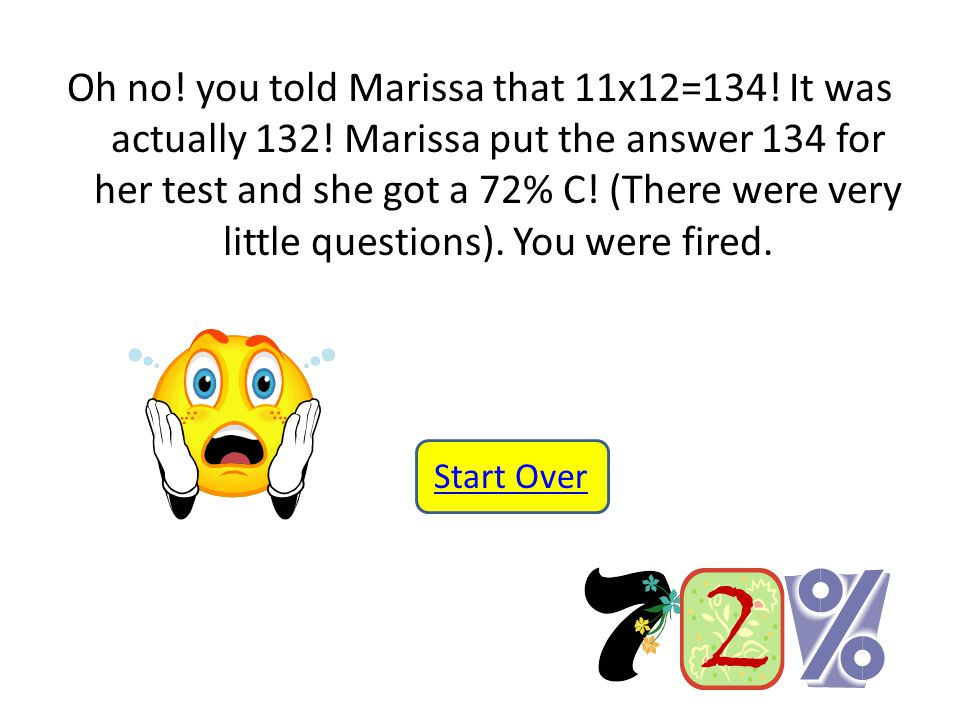 Oh no. you told Marissa that 11x12=134. It was actually 132.