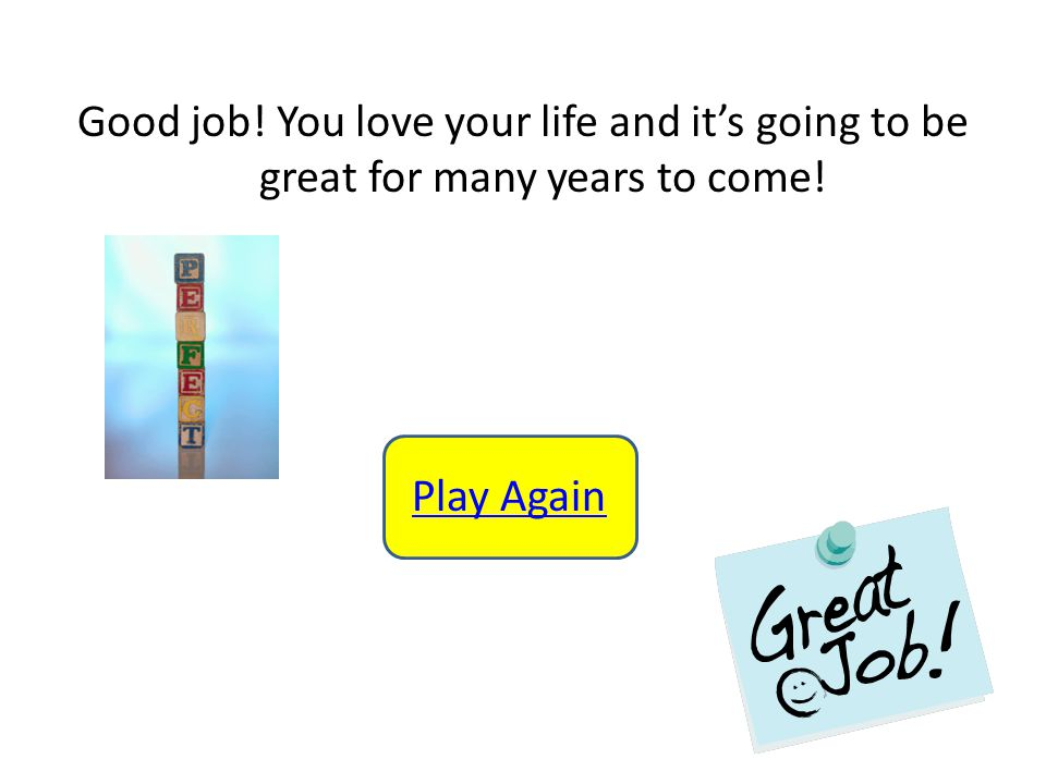Good job! You love your life and it's going to be great for many years to come! Play Again