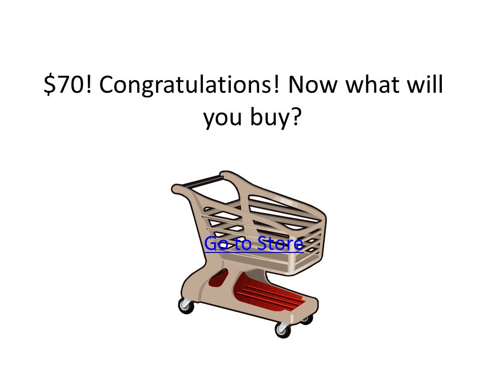 $70! Congratulations! Now what will you buy Go to Store