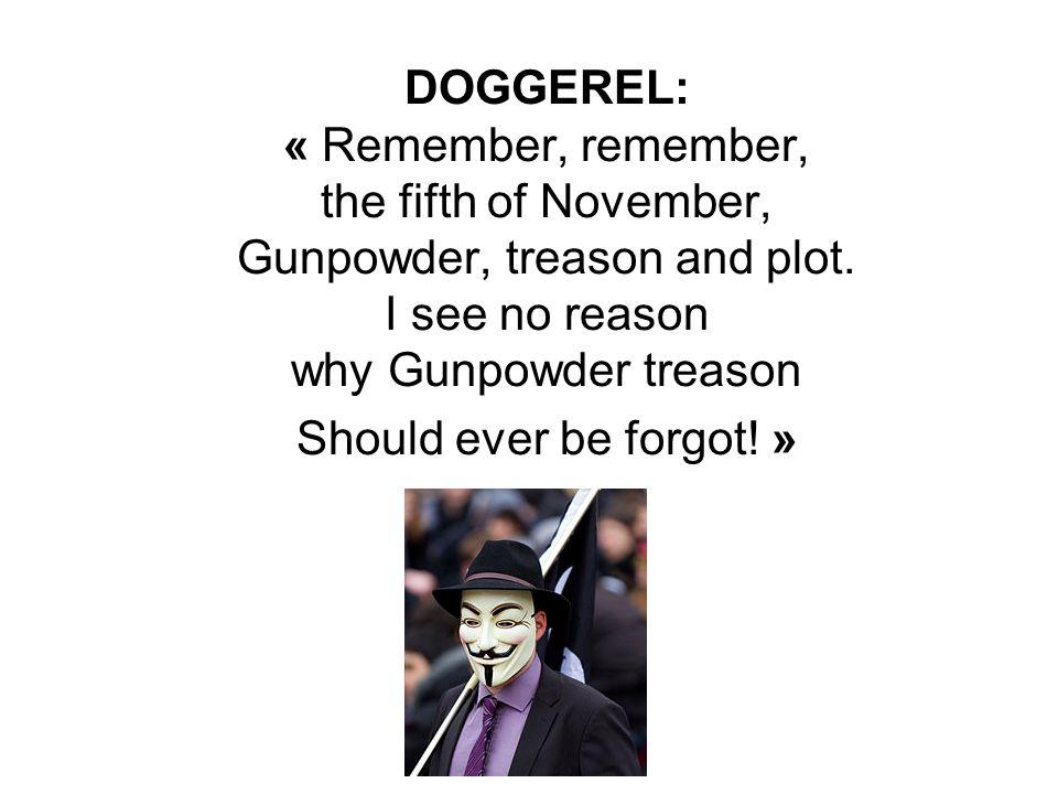 DOGGEREL: « Remember, remember, the fifth of November, Gunpowder, treason and plot. I see no reason why Gunpowder treason Should ever be forgot! »