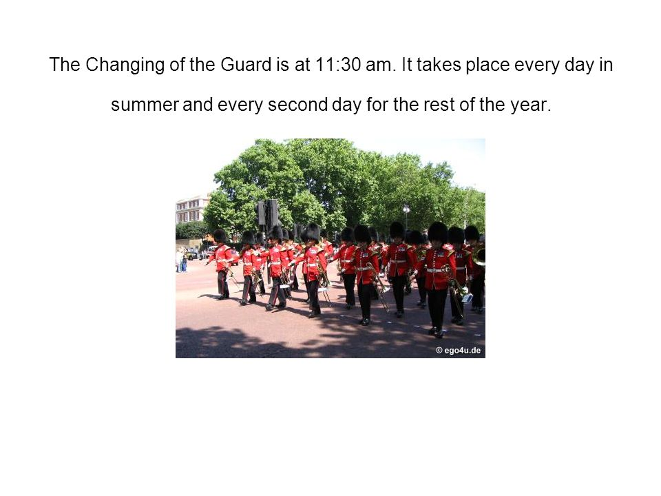 The Changing of the Guard is at 11:30 am. It takes place every day in summer and every second day for the rest of the year.