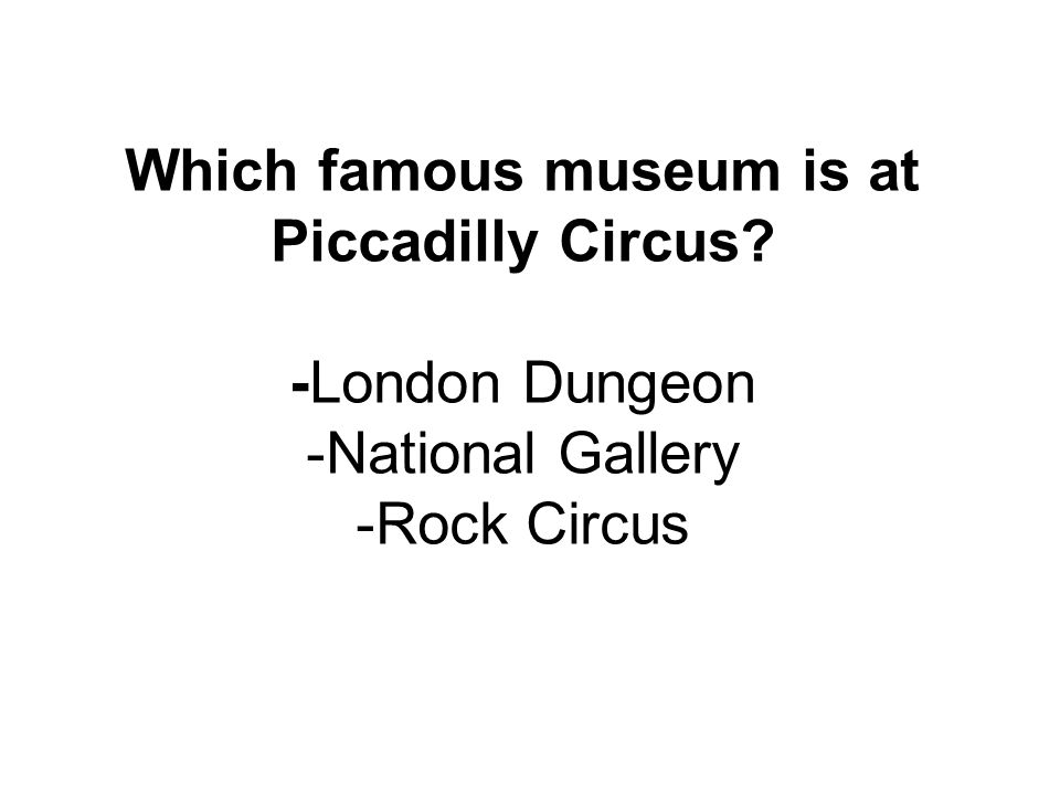 Which famous museum is at Piccadilly Circus? -London Dungeon -National Gallery -Rock Circus