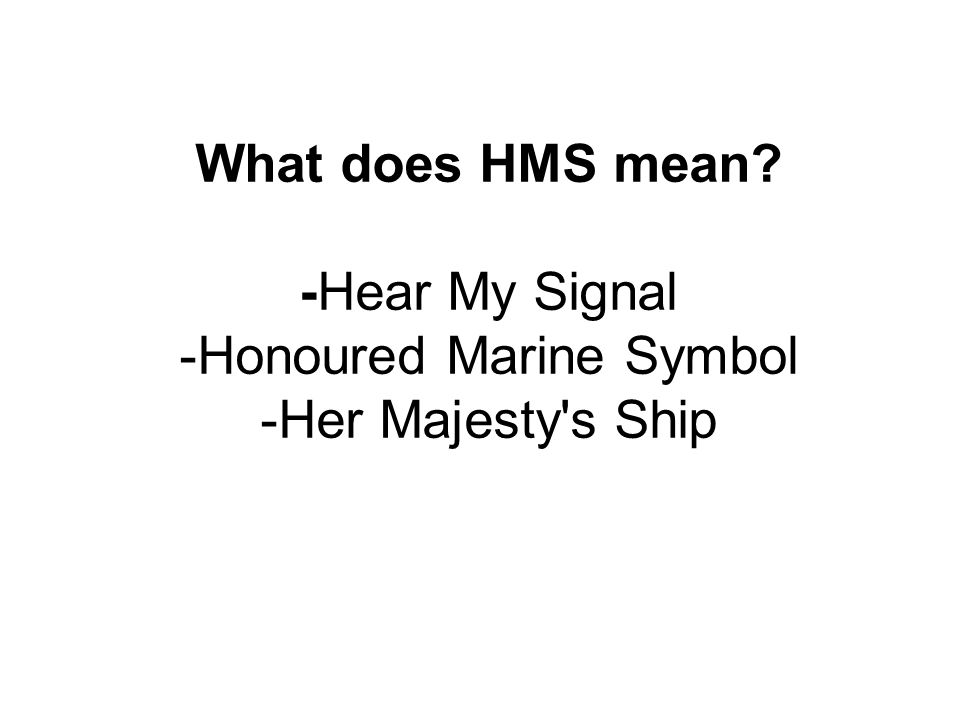 What does HMS mean -Hear My Signal -Honoured Marine Symbol -Her Majesty s Ship