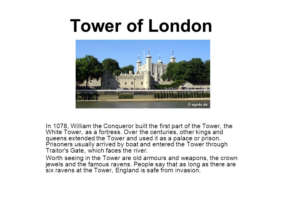 Tower of London In 1078, William the Conqueror built the first part of the Tower, the White Tower, as a fortress.