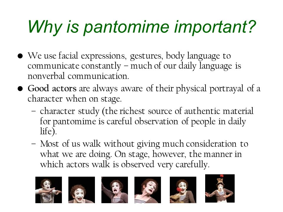 Why is pantomime important? We use facial expressions, gestures, body language to communicate constantly – much of our daily language is nonverbal com